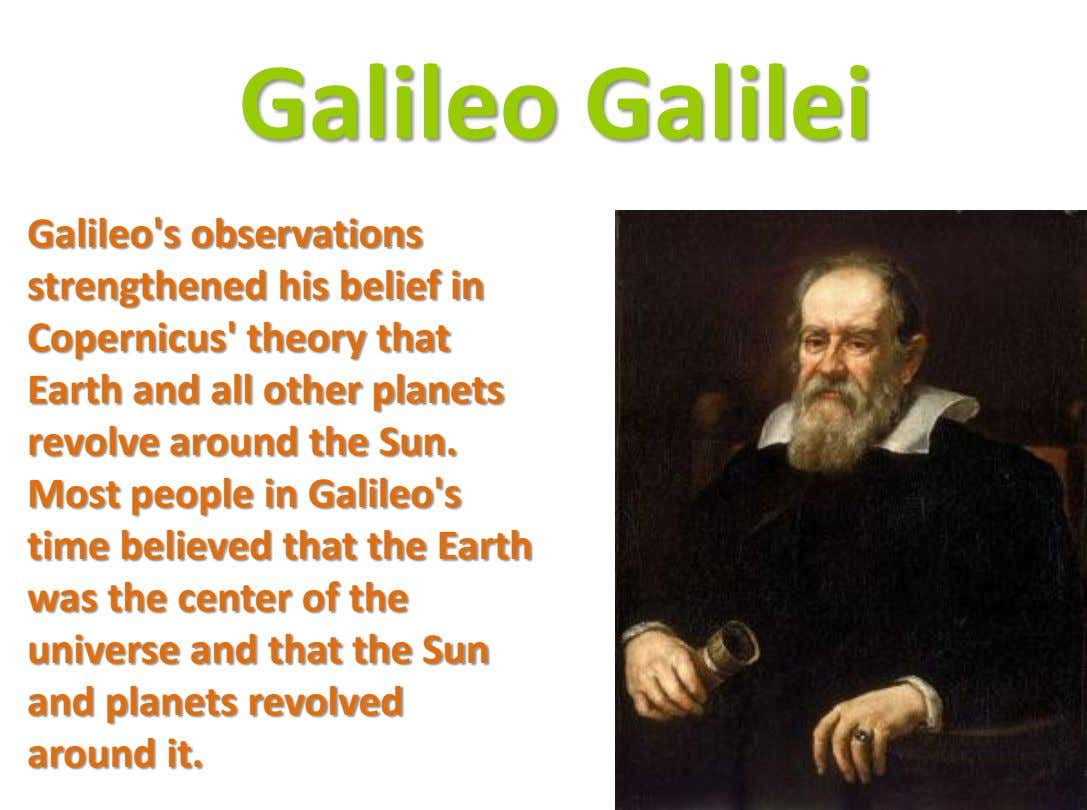 Galileo Galilei Galileo's observations strengthened his belief in Copernicus' theory that Earth and all other planets