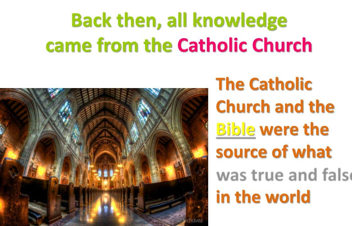 Back then, all knowledge came from the Catholic Church The Catholic Church and the Bible were