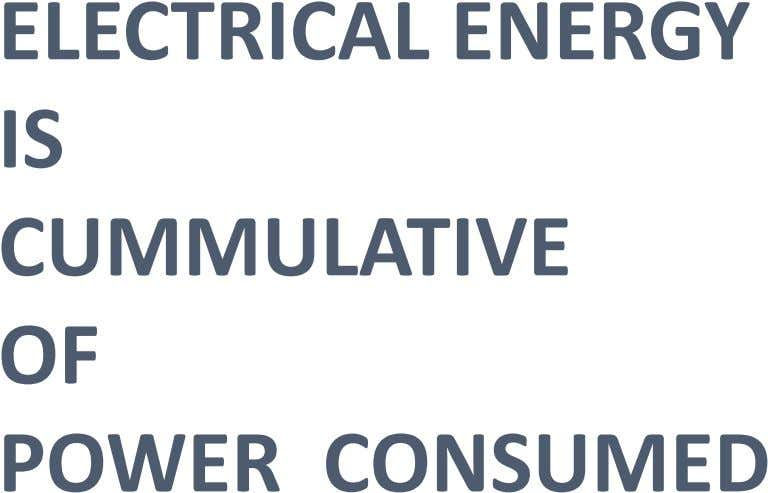 ELECTRICAL ENERGY IS CUMMULATIVE OF POWER CONSUMED