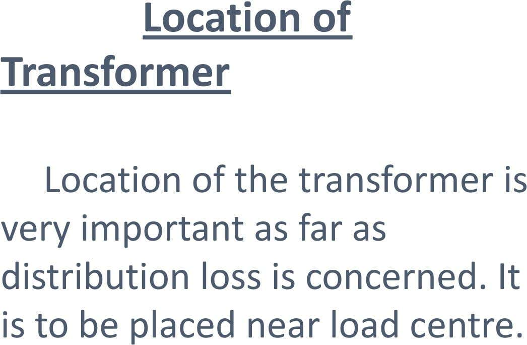 Location of Transformer Location of the transformer is very important as far as distribution loss is