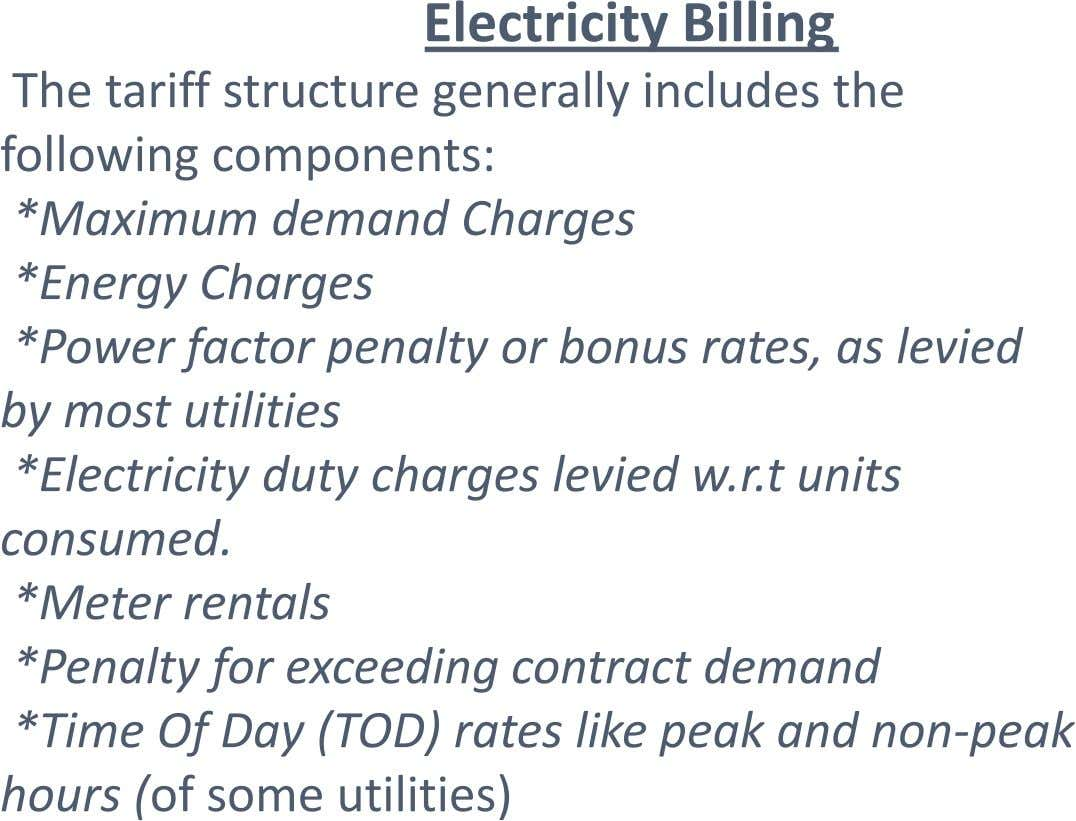 Electricity Billing The tariff structure generally includes the following components: *Maximum demand Charges *Energy Charges *Power