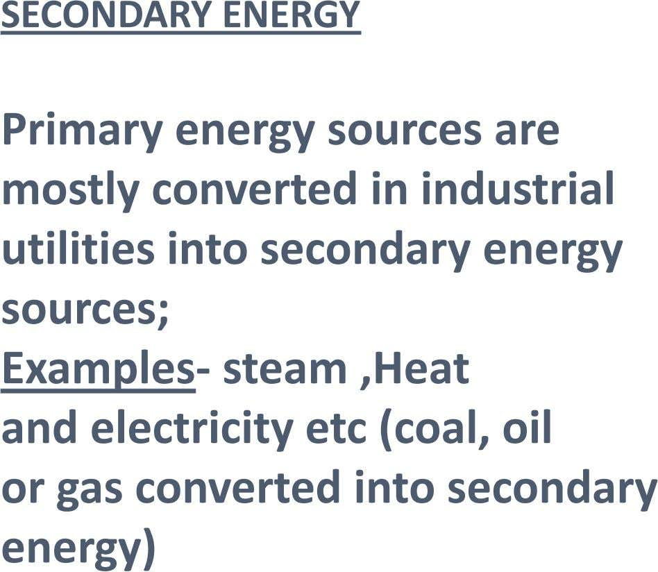 SECONDARY ENERGY Primary energy sources are mostly converted in industrial utilities into secondary energy sources; Examples-