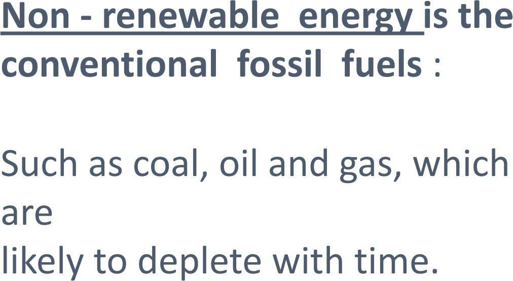Non - renewable energy is the conventional fossil fuels : Such as coal, oil and gas,