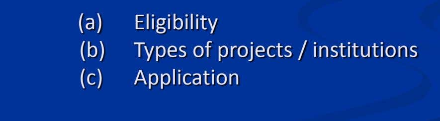 (a) Eligibility (b) Types of projects / institutions (c) Application