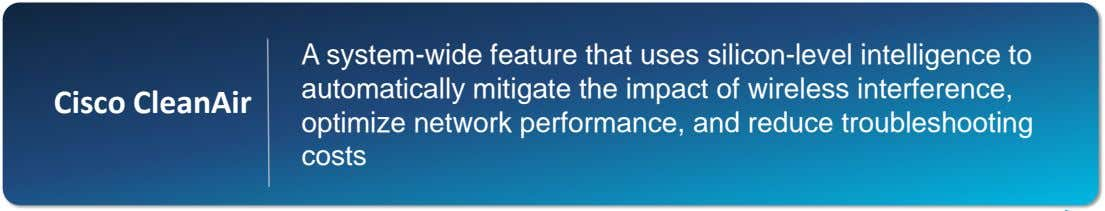 Cisco CleanAir A system-wide feature that uses silicon-level intelligence to automatically mitigate the impact of