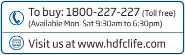 To buy: 1800-227-227 (Toll free) (Available Mon-Sat 9:30am to 6:30pm) Visit us at www.hdfclife.com