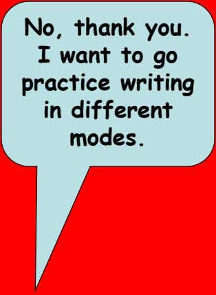 No, thank you. I want to go practice writing in different modes.