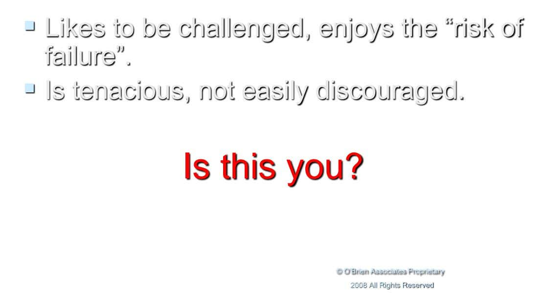 " Likes to be challenged, enjoys the ""risk of failure"".  Is tenacious, not easily discouraged."