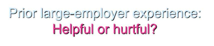 Prior large-employer experience: Helpful or hurtful?