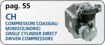 pag. 55 CH COMPRESSORI COASSIALI MONOCILINDRICI SINGLE CYLINDER DIRECT DRIVEN COMPRESSORS