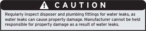 CAUTION Regularly inspect disposer and plumbing fittings for water leaks, as water leaks can cause