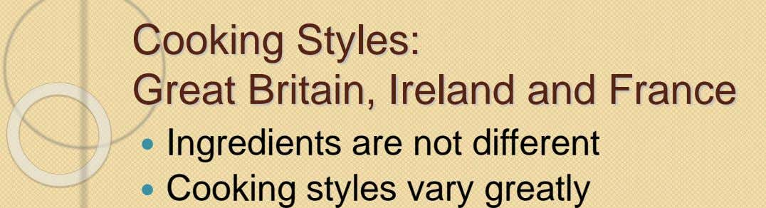 Cooking Styles: Great Britain, Ireland and France  Ingredients are not different  Cooking styles vary