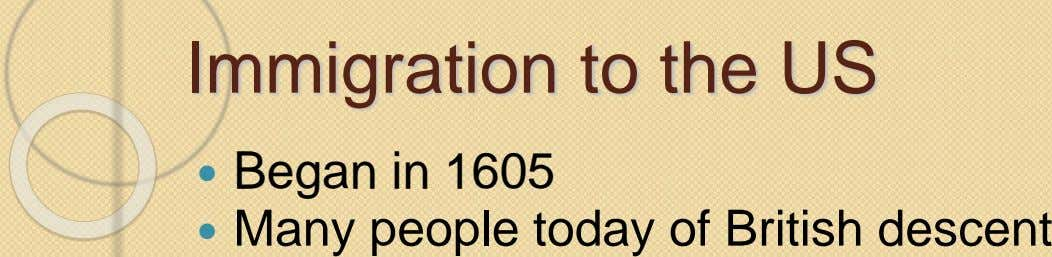 Immigration to the US  Began in 1605  Many people today of British descent