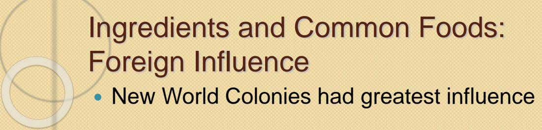 Ingredients and Common Foods: Foreign Influence  New World Colonies had greatest influence