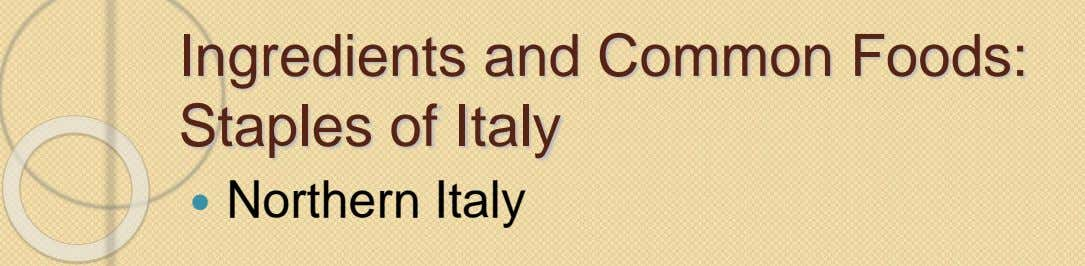 Ingredients and Common Foods: Staples of Italy  Northern Italy