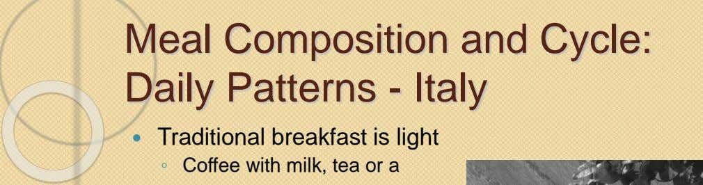 Meal Composition and Cycle: Daily Patterns - Italy  Traditional breakfast is light ◦ Coffee with