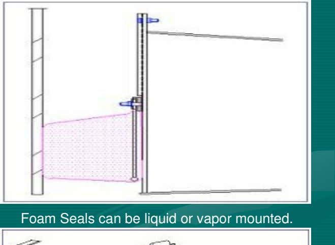 Seal for aluminum internal floating roofs or steel pans. Foam Seals can be liquid or vapor