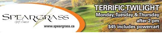 TERRIFICTWILIGHT Monday,Tuesday &Thursday after 2 pm www.speargrass.ca $45 includes powercart