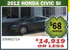 2012 HONDA CIVIC SI $ 68 /WEEK STK#01714 $ 14,919 OR LESS