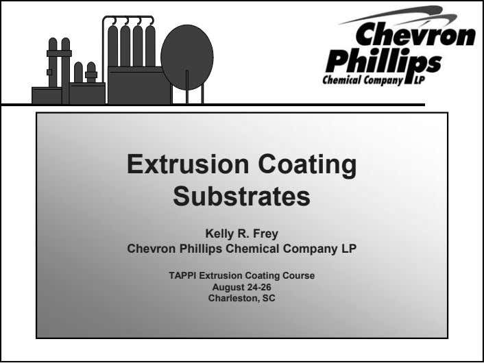 Extrusion Coating Substrates Kelly R. Frey Chevron Phillips Chemical Company LP TAPPI Extrusion Coating Course August