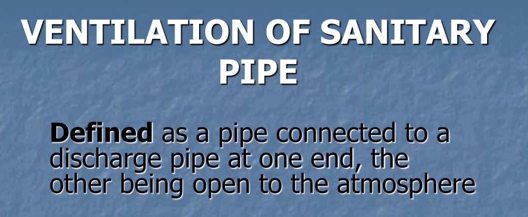 VENTILATION OF SANITARY PIPE Defined as a pipe connected to a discharge pipe at one end,