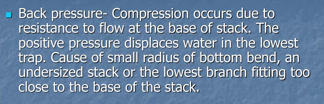 Back pressure- Compression occurs due to resistance to flow at the base of stack. The
