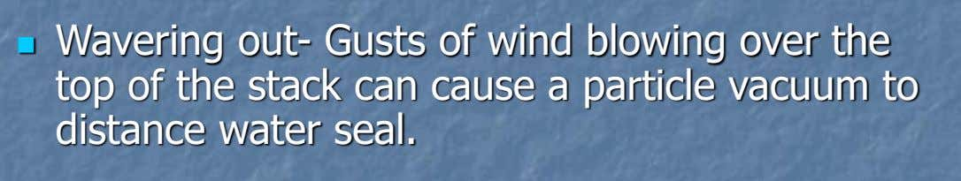  Wavering out- Gusts of wind blowing over the top of the stack can cause a