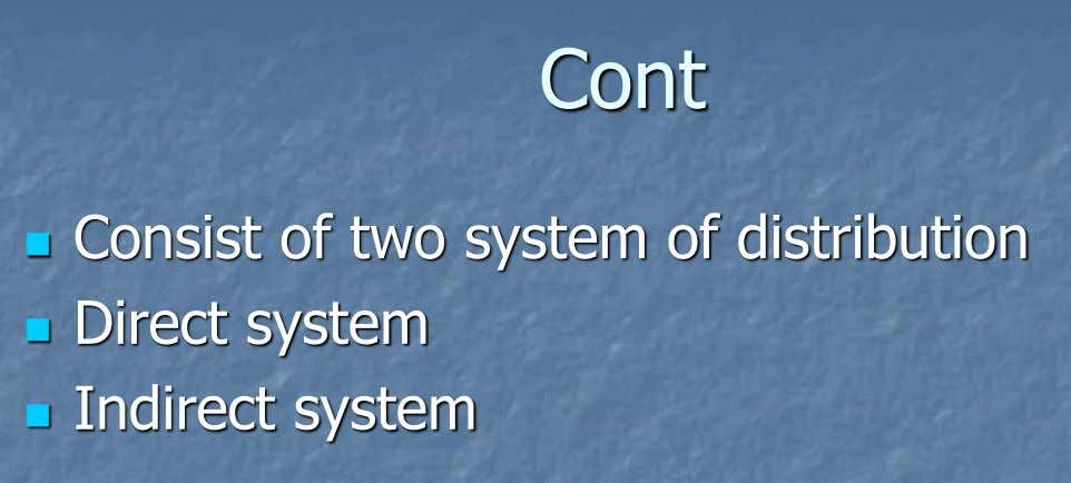 Cont Consist of two system of distribution  Direct system  Indirect system 