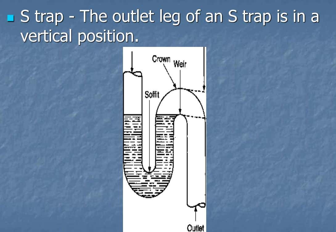  S trap - The outlet leg of an S trap is in a vertical position.