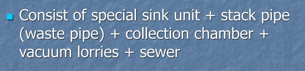  Consist of special sink unit + stack pipe (waste pipe) + collection chamber + vacuum