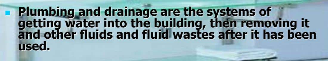Plumbing and drainage are the systems of  getting water into the building, then removing it