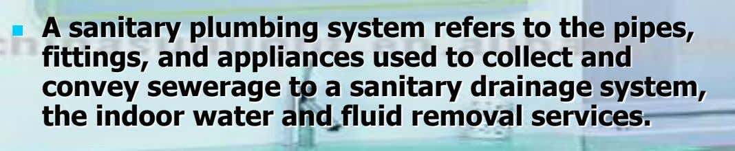 A sanitary plumbing system refers to the pipes,  fittings, and appliances used to collect and