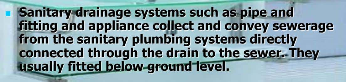 Sanitary drainage systems such as pipe and  fitting and appliance collect and convey sewerage from