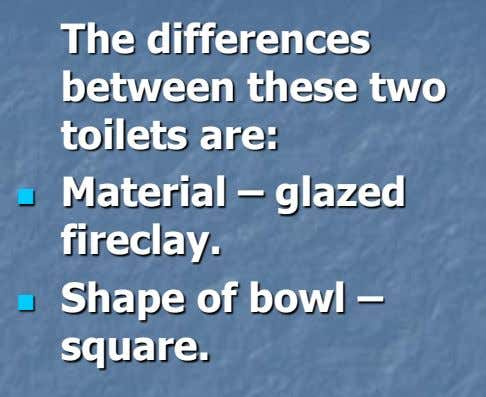 The differences between these two toilets are:  Material – glazed fireclay.  Shape of bowl