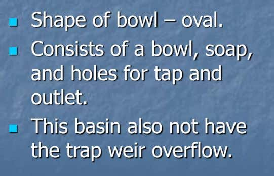 Shape of bowl – oval.   Consists of a bowl, soap, and holes for tap