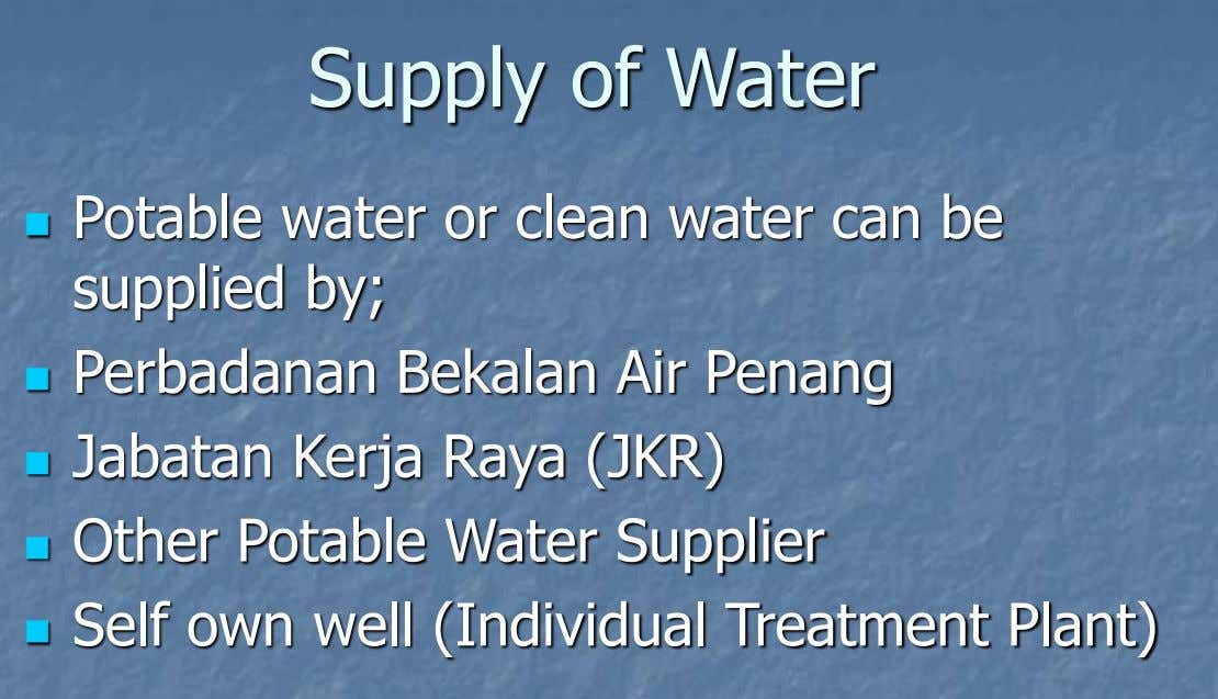 Supply of Water Potable water or clean water can be  supplied by; Perbadanan Bekalan Air