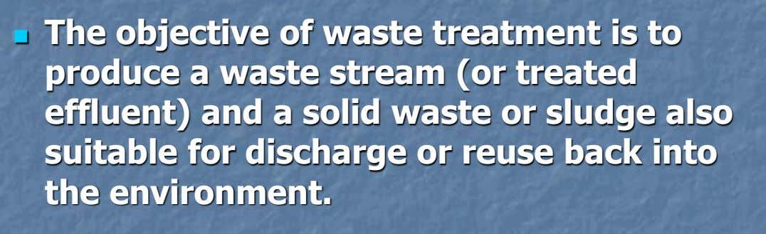 The objective of waste treatment is to  produce a waste stream (or treated effluent) and