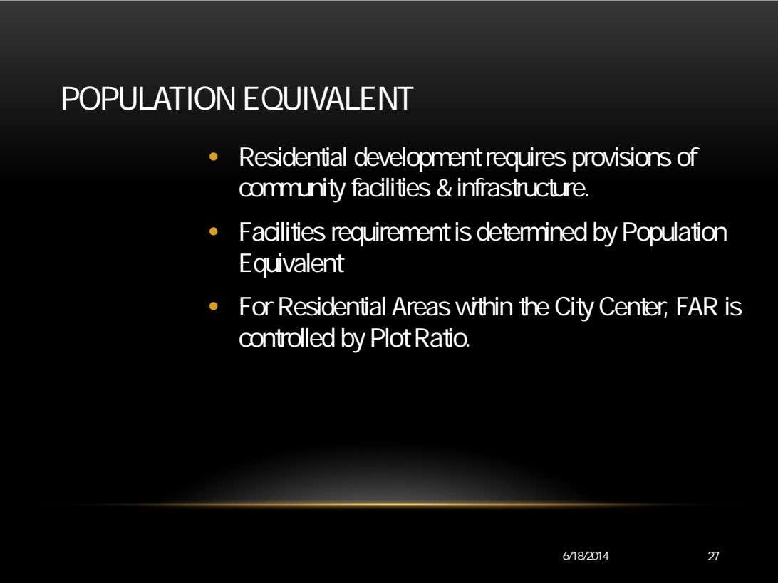 POPULATION EQUIVALENT • Residential development requires provisions of community facilities & infrastructure. •