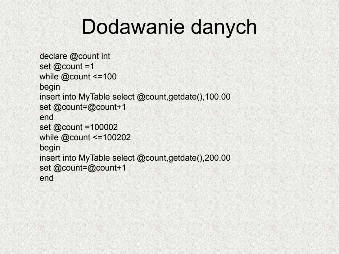 Dodawanie danych declare @count int set @count =1 while @count <=100 begin insert into MyTable