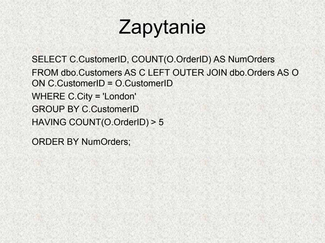 Zapytanie SELECT C.CustomerID, COUNT(O.OrderID) AS NumOrders FROM dbo.Customers AS C LEFT OUTER JOIN dbo.Orders AS