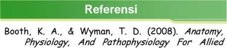 Referensi Booth, K. A., & Wyman, T. D. (2008). Anatomy, Physiology, And Pathophysiology For Allied