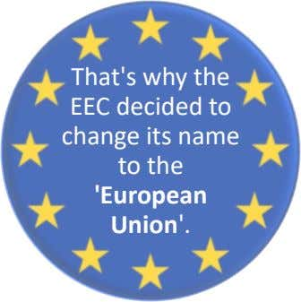 That's why the EEC decided to change its name to the 'European Union'.