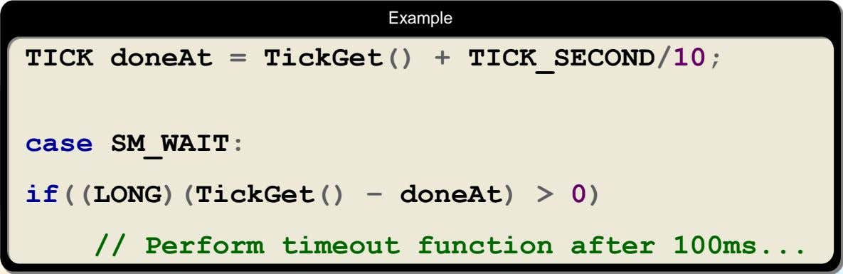 Example TICK doneAt = TickGet() + TICK_SECOND/10; case SM_WAIT: if((LONG)(TickGet() – doneAt) > 0) //