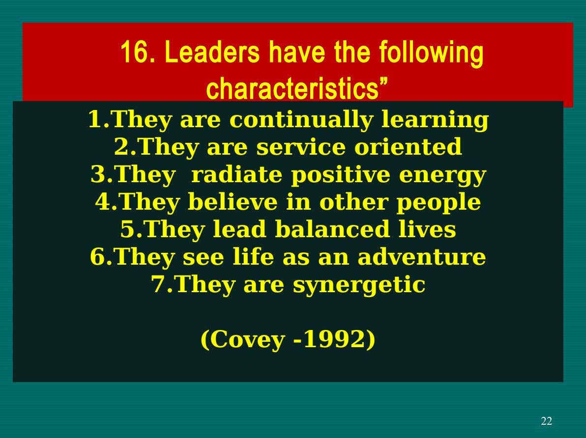 "16. Leaders have the following characteristics"" 1.They are continually learning 2.They are service oriented 3.They radiate"