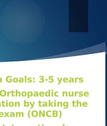 Professional Development Long Term Goals: 3-5 years  Get my Orthopaedic nurse certification by taking the