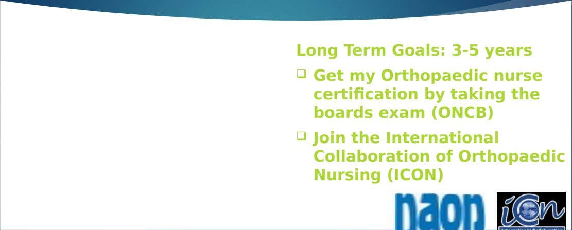 Long Term Goals: 3-5 years  Get my Orthopaedic nurse certification by taking the boards exam