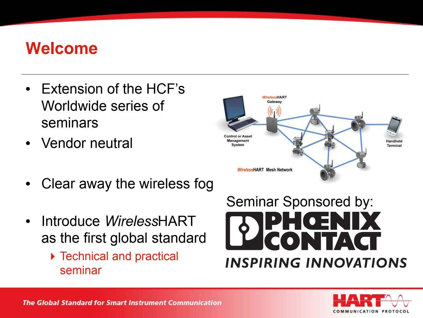 Welcome • Extension of the HCF's Worldwide series of seminars • Vendor neutral • Clear