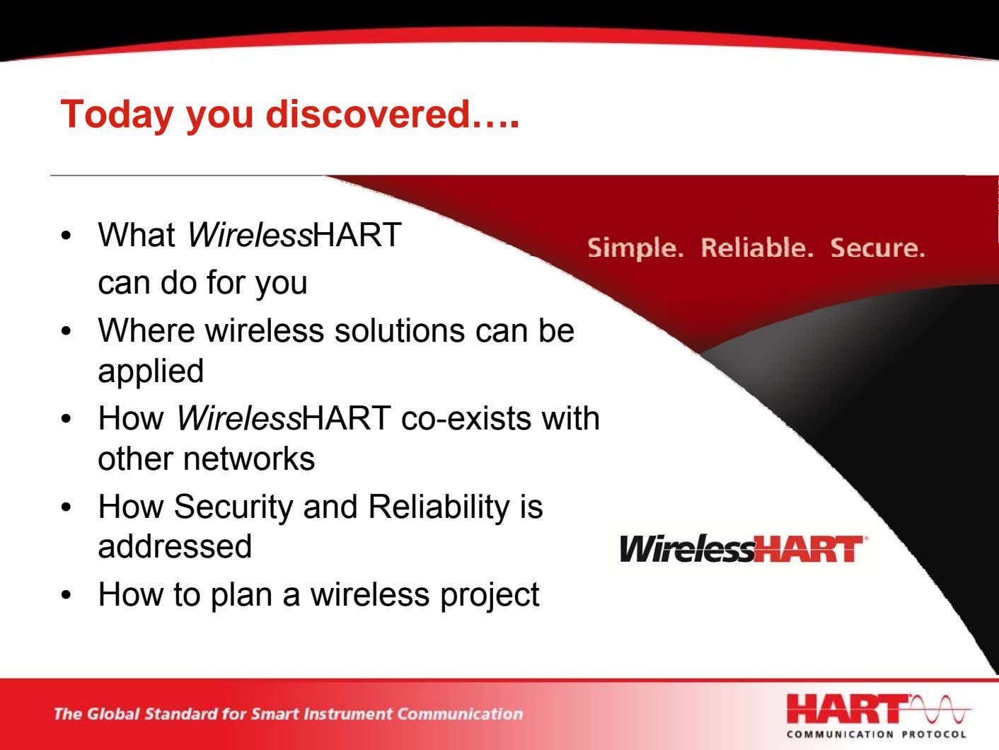 Today you discovered…. • What WirelessHART can do for you • Where wireless solutions can
