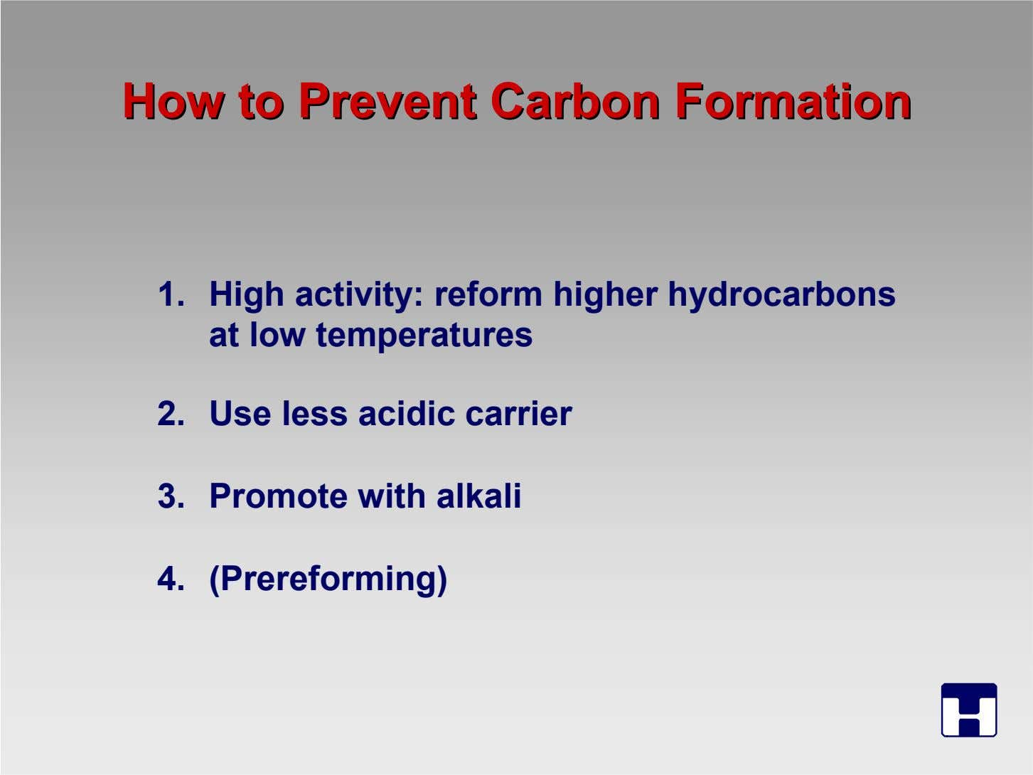 HowHow toto PreventPrevent CarbonCarbon FormationFormation 1. High activity: reform higher hydrocarbons at low