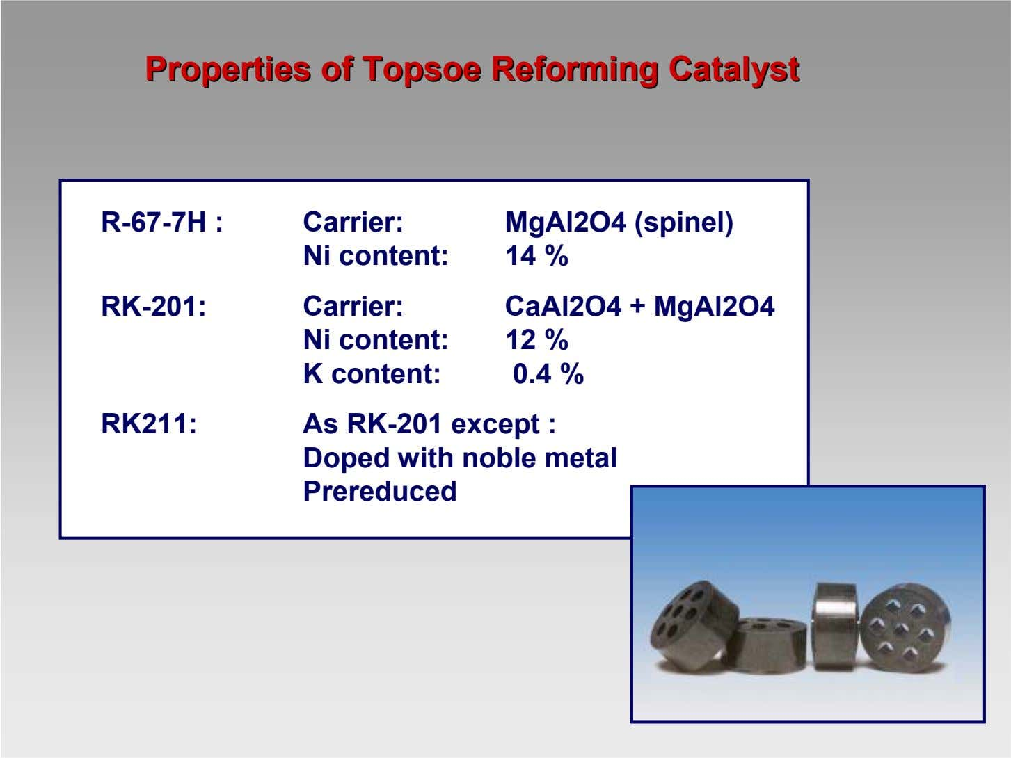 PropertiesProperties ofof TopsoeTopsoe ReformingReforming CatalystCatalyst R-67-7H : Carrier: Ni content: MgAl2O4